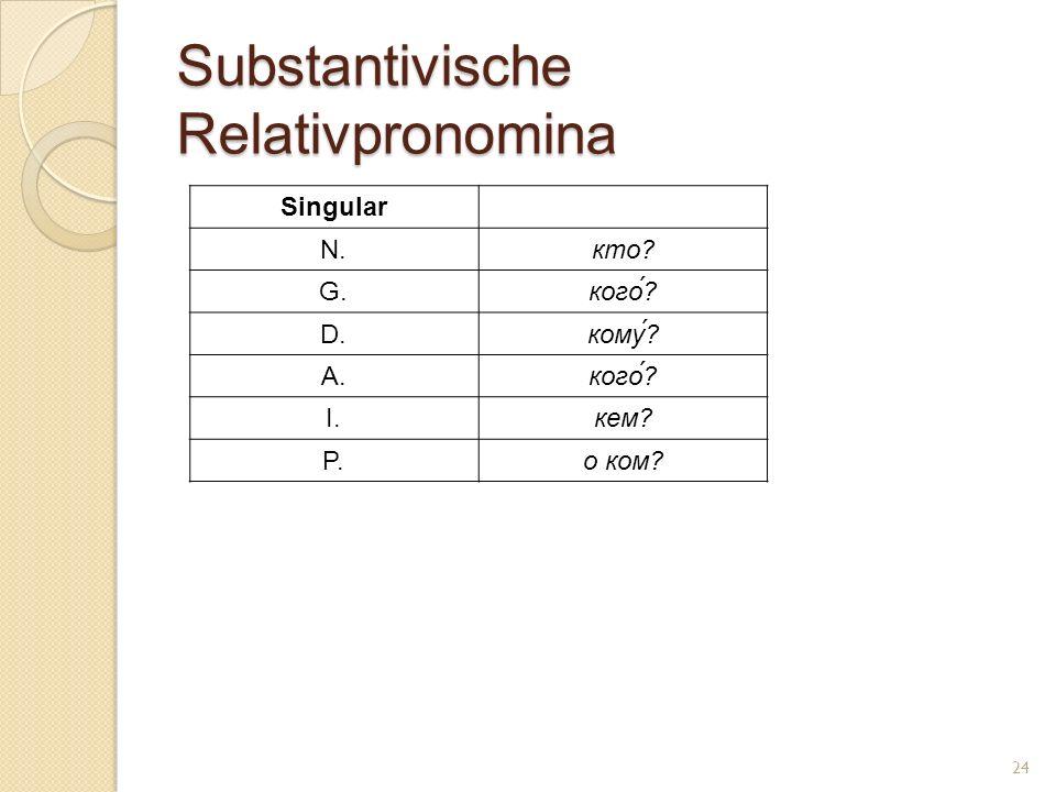 Substantivische Relativpronomina Singular N.кто? G.кого́? D.кому? A.кого́? I.кем? P.о ком? 24