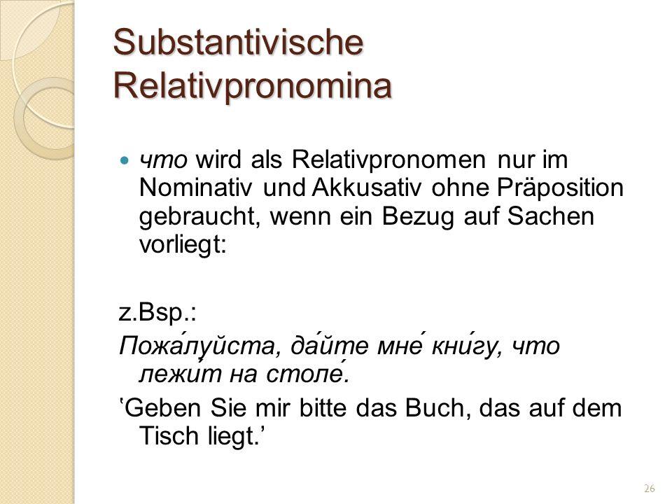 Substantivische Relativpronomina что wird als Relativpronomen nur im Nominativ und Akkusativ ohne Präposition gebraucht, wenn ein Bezug auf Sachen vorliegt: z.Bsp.: Пожа́луйста, да́йте мне́ кни́гу, что лежи́т на столе́.