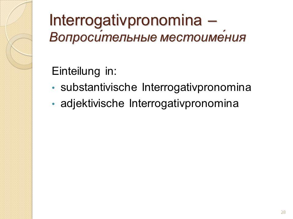 Interrogativpronomina – Вопроси́тельные местоиме́ния Einteilung in: substantivische Interrogativpronomina adjektivische Interrogativpronomina 28