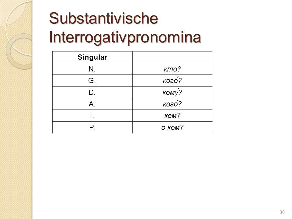 Substantivische Interrogativpronomina Singular N.кто? G.кого́? D.кому? A.кого́? I.кем? P.о ком? 30