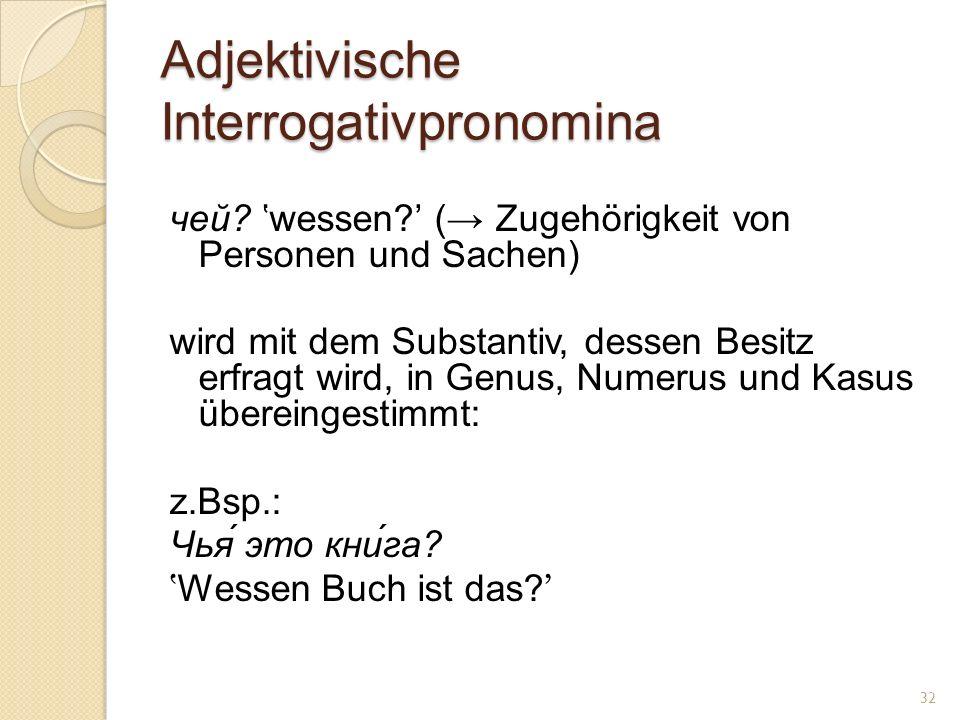 Adjektivische Interrogativpronomina чей? wessen? ( Zugehörigkeit von Personen und Sachen) wird mit dem Substantiv, dessen Besitz erfragt wird, in Genu