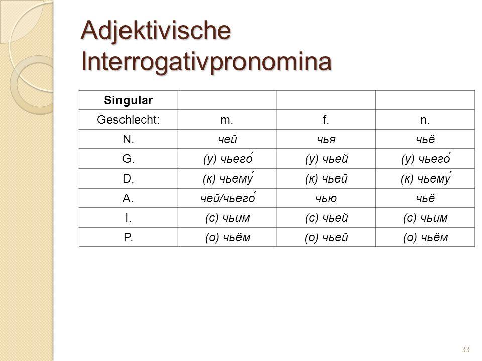 Adjektivische Interrogativpronomina Singular Geschlecht:m.f.n. N.чейчьячьё G.(у) чьего́(у) чьей(у) чьего́ D.(к) чьему(к) чьей(к) чьему A.чей/чьего́чью