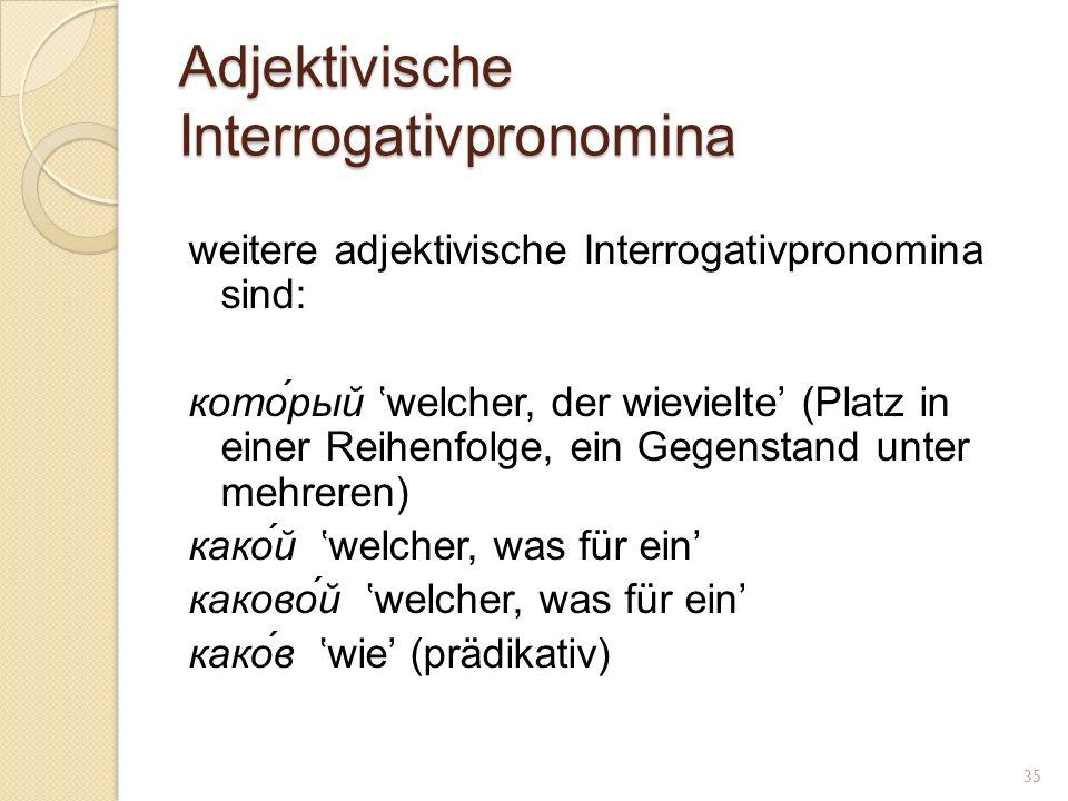 Adjektivische Interrogativpronomina weitere adjektivische Interrogativpronomina sind: кото́рый welcher, der wievielte (Platz in einer Reihenfolge, ein Gegenstand unter mehreren) како́й welcher, was für ein каково́й welcher, was für ein како́в wie (prädikativ) 35