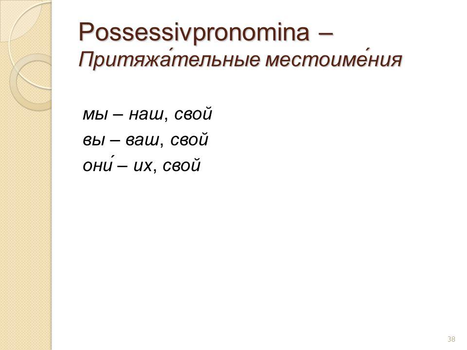 Possessivpronomina – Притяжа́тельные местоиме́ния мы – наш, свой вы – ваш, свой они́ – их, свой 38