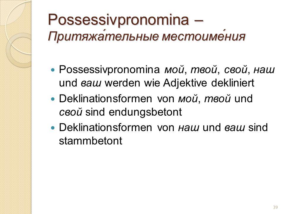 Possessivpronomina – Притяжа́тельные местоиме́ния Possessivpronomina мой, твой, свой, наш und ваш werden wie Adjektive dekliniert Deklinationsformen von мой, твой und свой sind endungsbetont Deklinationsformen von наш und ваш sind stammbetont 39