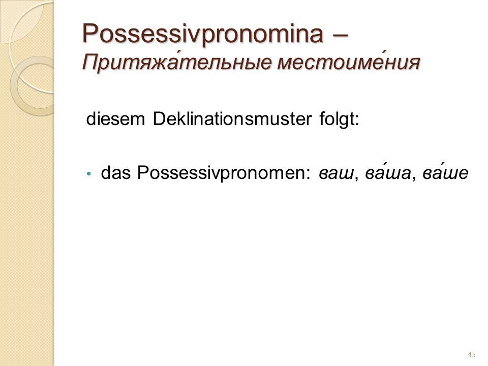 Possessivpronomina – Притяжа́тельные местоиме́ния diesem Deklinationsmuster folgt: das Possessivpronomen: ваш, ва́ша, ва́ше 45