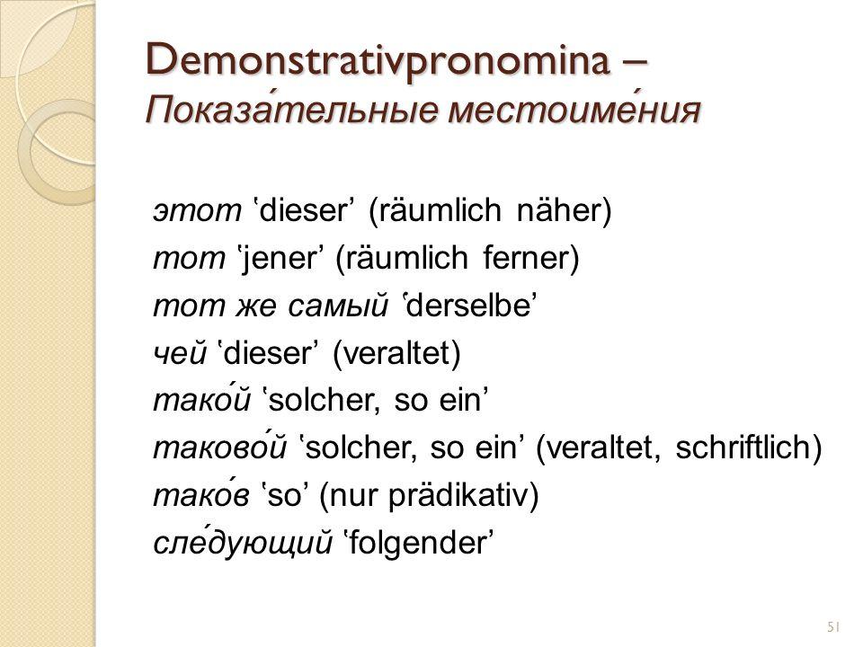 Demonstrativpronomina – Показа́тельные местоиме́ния этот dieser (räumlich näher) тот jener (räumlich ferner) тот же самый derselbe чей dieser (veralte