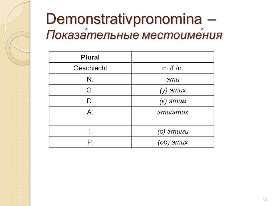 Demonstrativpronomina – Показа́тельные местоиме́ния Plural Geschlechtm./f./n. N.эти G.(у) этих D.(к) этим A.эти/этих I.(с) этими P.(об) этих 53