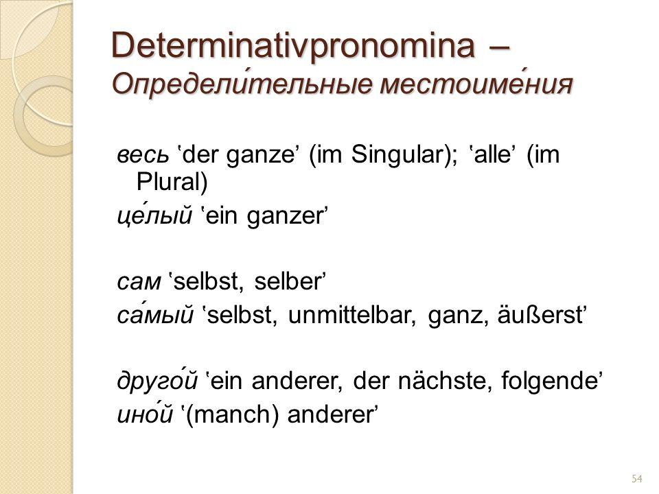 Determinativpronomina – Определи́тельные местоиме́ния весь der ganze (im Singular); alle (im Plural) це́лый ein ganzer сам selbst, selber са́мый selbs