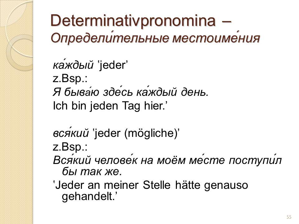 Determinativpronomina – Определи́тельные местоиме́ния ка́ждый jeder z.Bsp.: Я быв а́ ю зде́сь ка́ждый день.