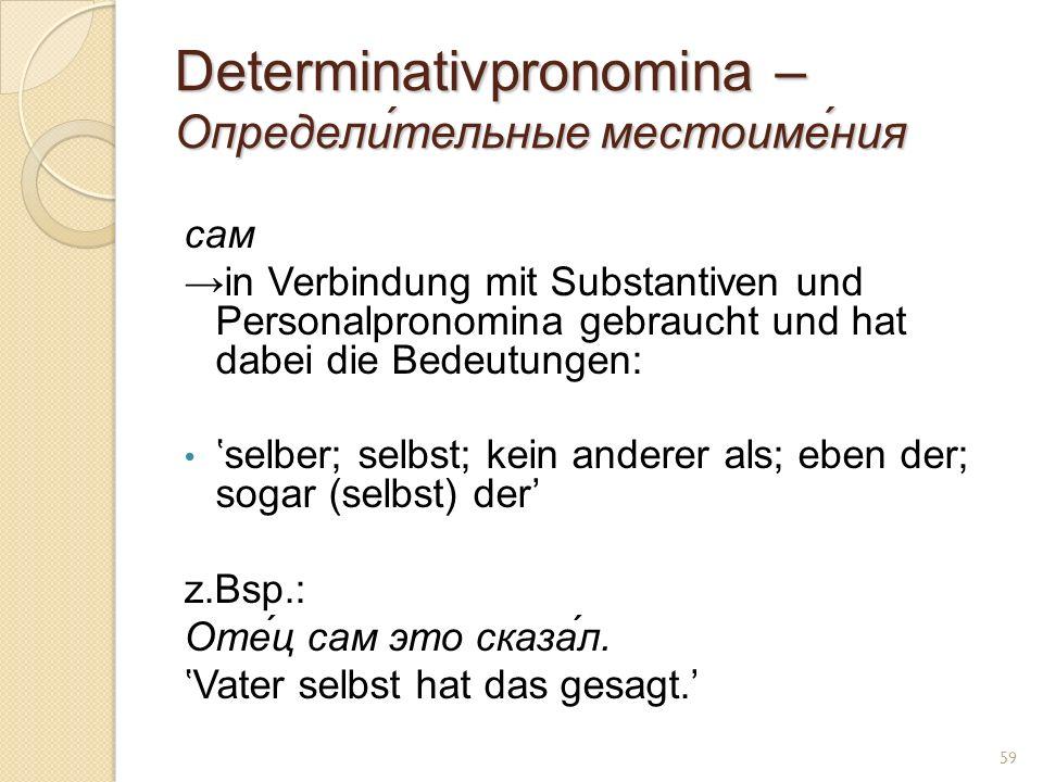 Determinativpronomina – Определи́тельные местоиме́ния сам in Verbindung mit Substantiven und Personalpronomina gebraucht und hat dabei die Bedeutungen: selber; selbst; kein anderer als; eben der; sogar (selbst) der z.Bsp.: Оте́ц сам это сказа́л.