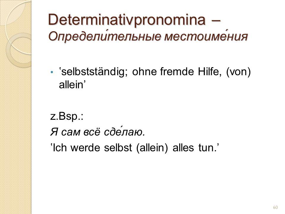 Determinativpronomina – Определи́тельные местоиме́ния selbstständig; ohne fremde Hilfe, (von) allein z.Bsp.: Я сам всё сде́лаю. Ich werde selbst (alle