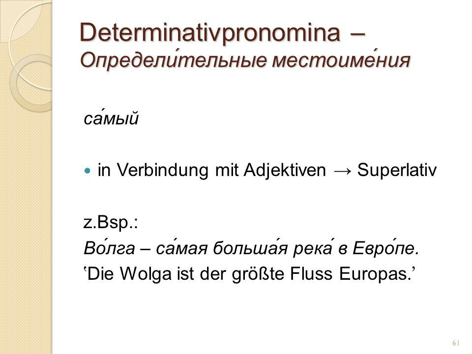 Determinativpronomina – Определи́тельные местоиме́ния са́мый in Verbindung mit Adjektiven Superlativ z.Bsp.: Во́лга – са́мая больша́я река́ в Евро́пе.