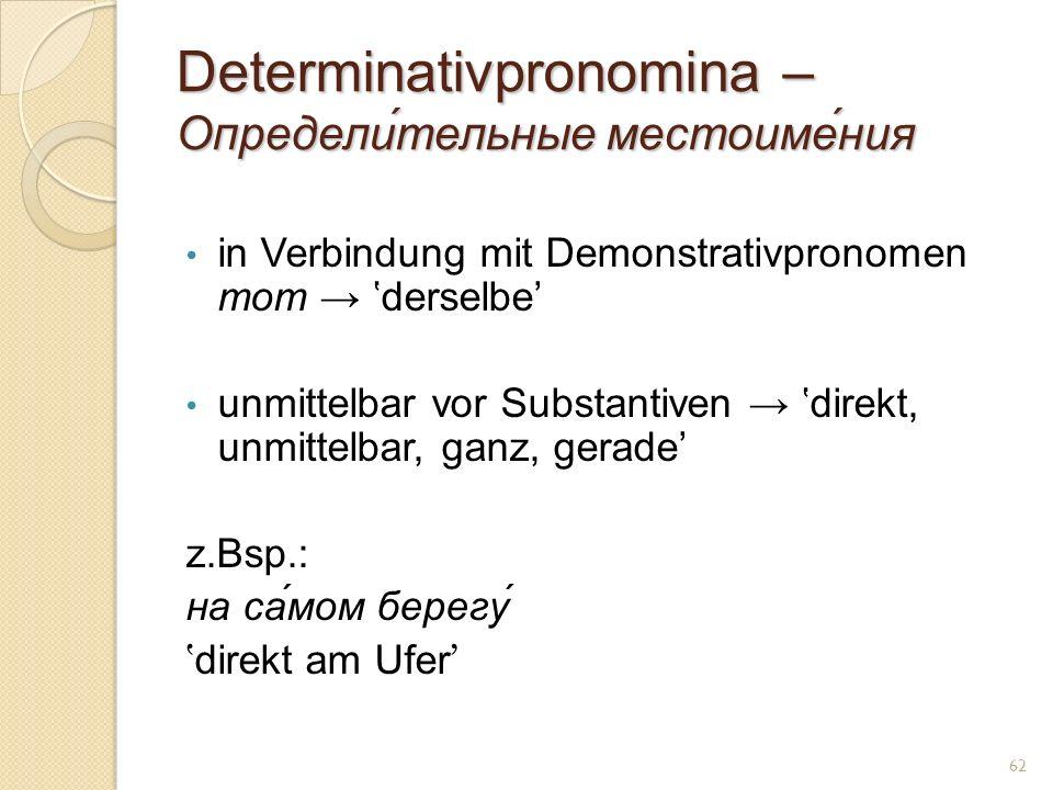 Determinativpronomina – Определи́тельные местоиме́ния in Verbindung mit Demonstrativpronomen тот derselbe unmittelbar vor Substantiven direkt, unmittelbar, ganz, gerade z.Bsp.: на са́мом берегу direkt am Ufer 62