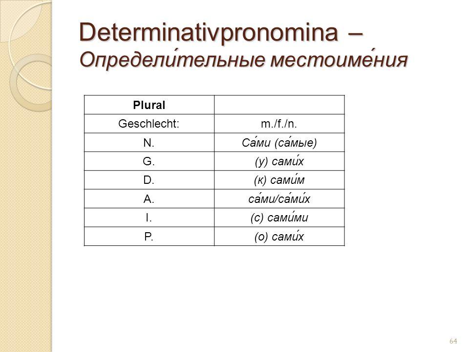 Determinativpronomina – Определи́тельные местоиме́ния Plural Geschlecht:m./f./n. N.Са́ми (са́мые) G.(у) сaми́х D.(к) сaми́м A.са́ми/са́ми́х I.(с) сaми