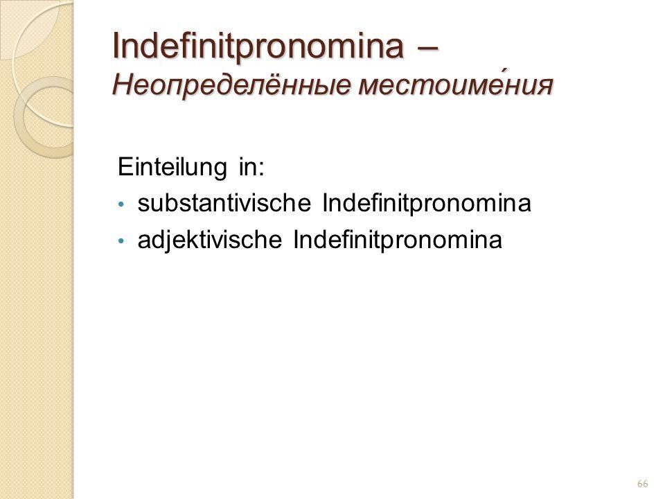 Indefinitpronomina – Неопределённые местоиме́ния Einteilung in: substantivische Indefinitpronomina adjektivische Indefinitpronomina 66