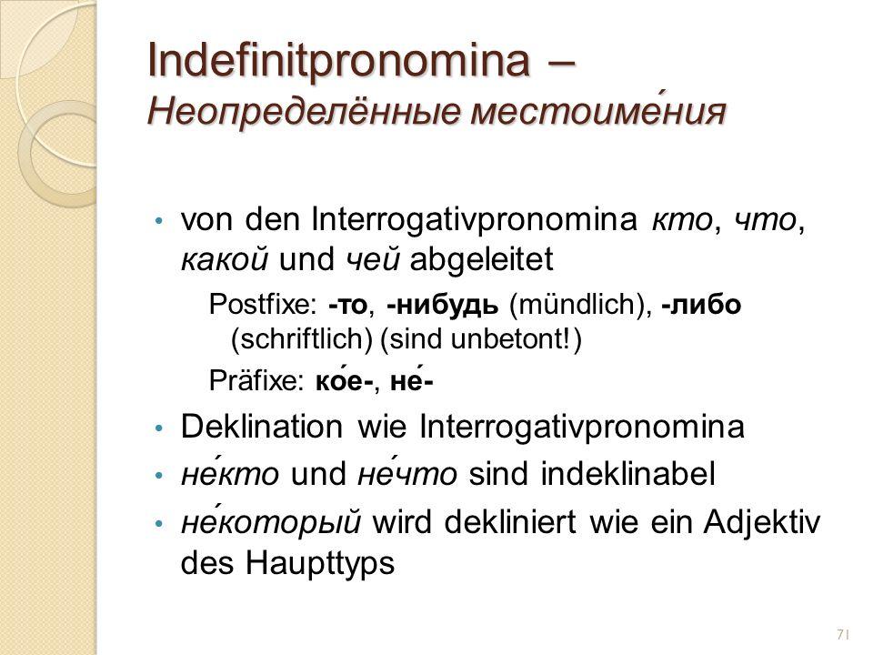 Indefinitpronomina – Неопределённые местоиме́ния von den Interrogativpronomina кто, что, какой und чей abgeleitet Postfixe: -то, -нибудь (mündlich), -либо (schriftlich) (sind unbetont!) Präfixe: ко́е-, не́- Deklination wie Interrogativpronomina не́кто und не́что sind indeklinabel не́который wird dekliniert wie ein Adjektiv des Haupttyps 71