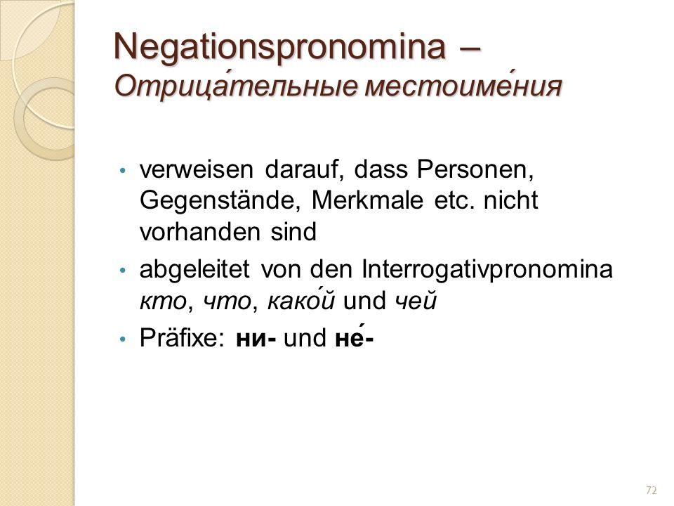 Negationspronomina – Отрица́тельные местоиме́ния verweisen darauf, dass Personen, Gegenstände, Merkmale etc. nicht vorhanden sind abgeleitet von den I