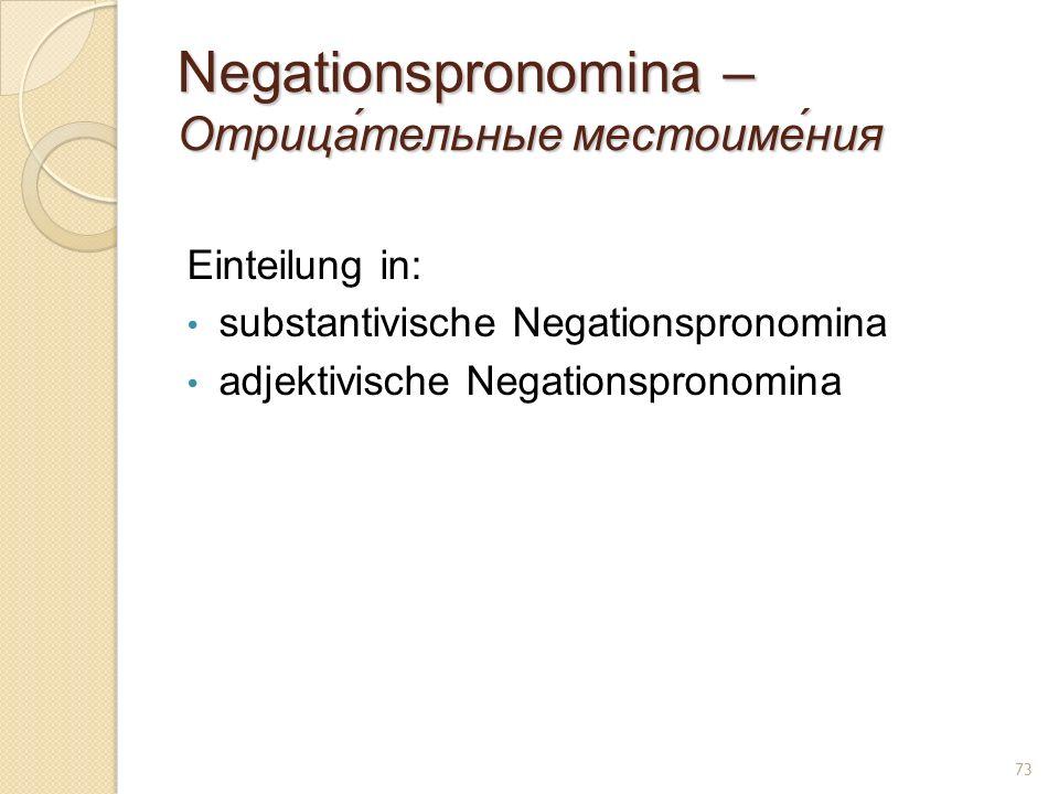 Negationspronomina – Отрица́тельные местоиме́ния Einteilung in: substantivische Negationspronomina adjektivische Negationspronomina 73