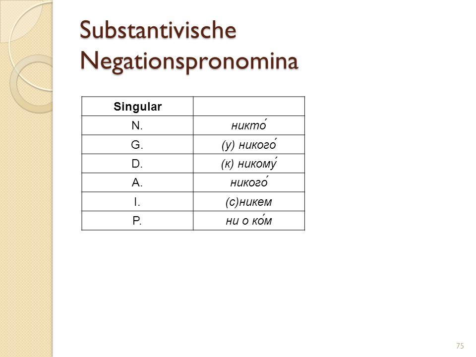 Substantivische Negationspronomina Singular N.никто́ G.(у) никого́ D.(к) никому A.никого́ I.(с)никем P.ни о ко́м 75