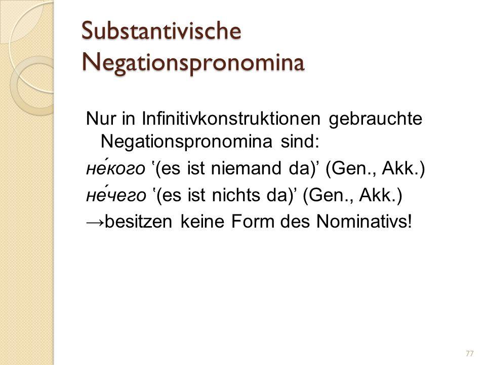 Substantivische Negationspronomina Nur in Infinitivkonstruktionen gebrauchte Negationspronomina sind: не́кого (es ist niemand da) (Gen., Akk.) не́чего (es ist nichts da) (Gen., Akk.) besitzen keine Form des Nominativs.