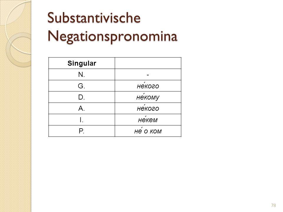 Substantivische Negationspronomina 78 Singular N.- G.не́кого D.не́кому A.не́кого I.не́кем P.не́ о ком