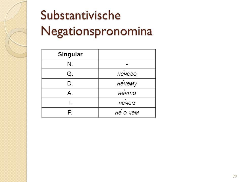 Substantivische Negationspronomina 79 Singular N.- G.не́чего D.не́чему A.не́что I.не́чем P.не́ о чем