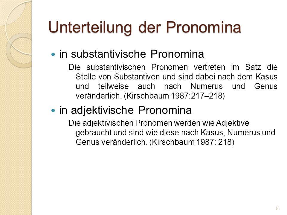 Unterteilung der Pronomina in substantivische Pronomina Die substantivischen Pronomen vertreten im Satz die Stelle von Substantiven und sind dabei nach dem Kasus und teilweise auch nach Numerus und Genus veränderlich.