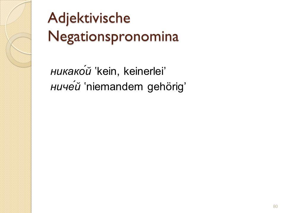 Adjektivische Negationspronomina никако́й kein, keinerlei ниче́й niemandem gehörig 80