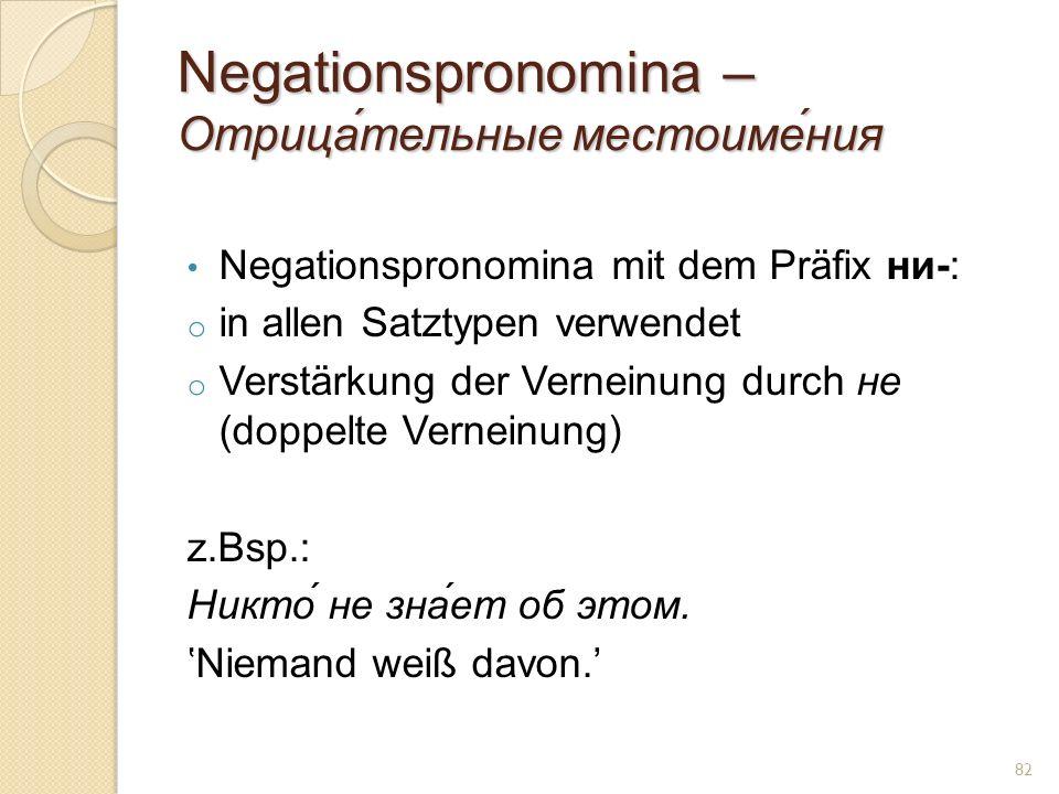 Negationspronomina – Отрица́тельные местоиме́ния Negationspronomina mit dem Präfix ни-: o in allen Satztypen verwendet o Verstärkung der Verneinung durch не (doppelte Verneinung) z.Bsp.: Никто́ не зна́ет об этом.