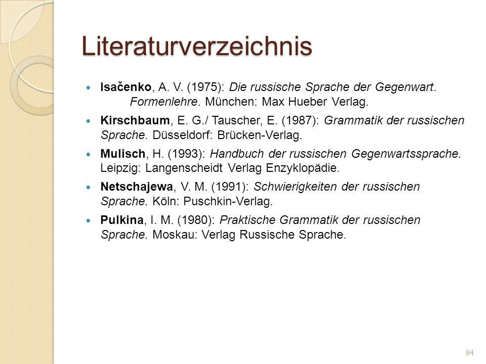 Literaturverzeichnis Isačenko, A. V. (1975): Die russische Sprache der Gegenwart. Formenlehre. München: Max Hueber Verlag. Kirschbaum, E. G./ Tauscher