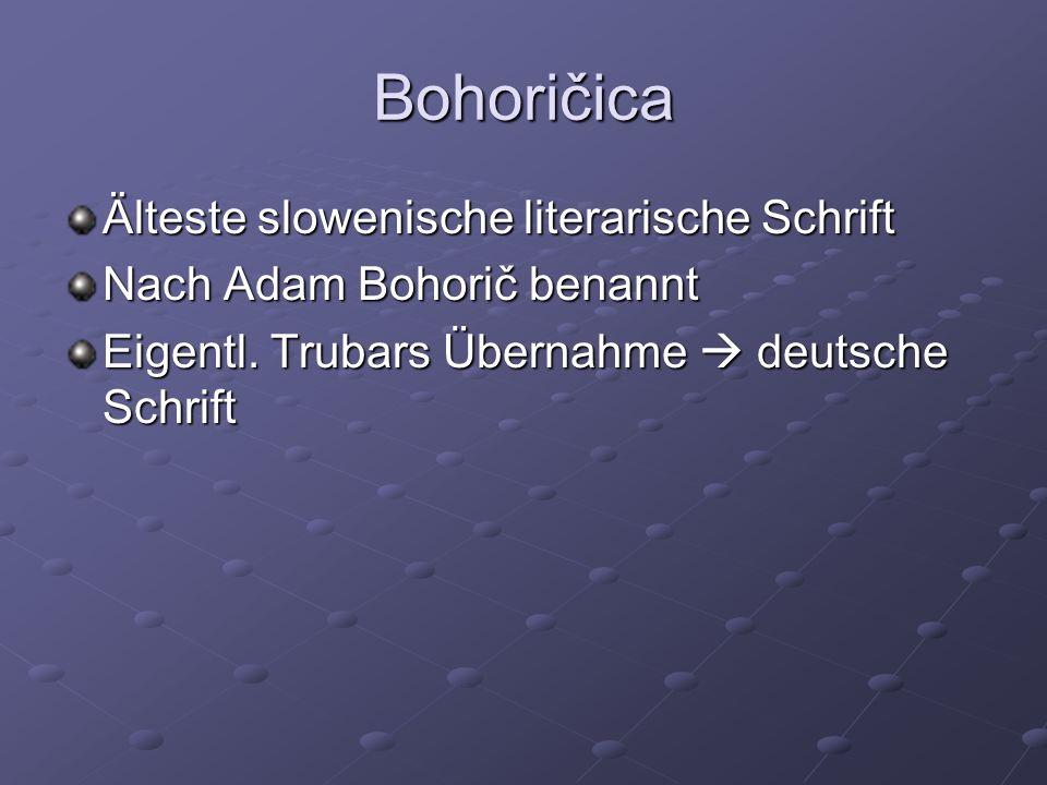 Bohoričica Älteste slowenische literarische Schrift Nach Adam Bohorič benannt Eigentl. Trubars Übernahme deutsche Schrift