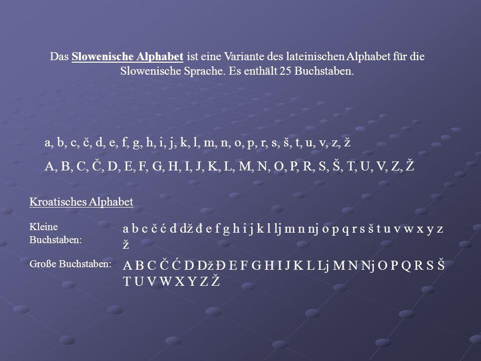 Das Slowenische Alphabet ist eine Variante des lateinischen Alphabet für die Slowenische Sprache. Es enthält 25 Buchstaben. a, b, c, č, d, e, f, g, h,