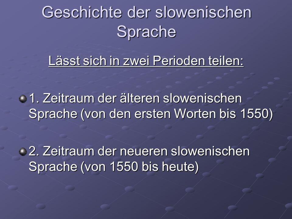 Geschichte der slowenischen Sprache Lässt sich in zwei Perioden teilen: 1. Zeitraum der älteren slowenischen Sprache (von den ersten Worten bis 1550)