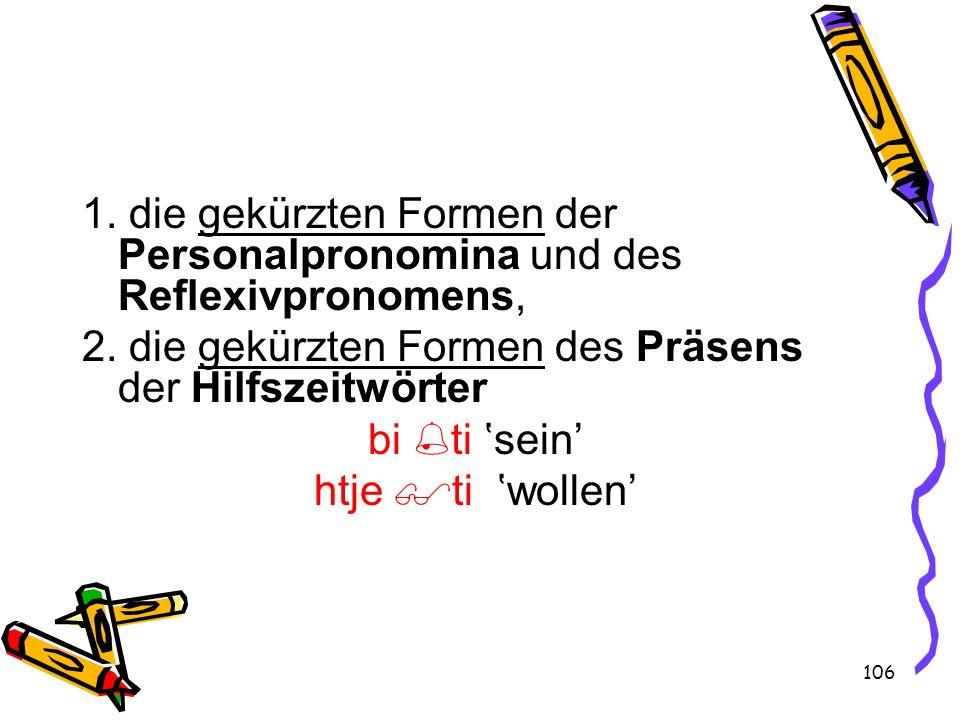 106 1. die gekürzten Formen der Personalpronomina und des Reflexivpronomens, 2. die gekürzten Formen des Präsens der Hilfszeitwörter bi ti sein htje t