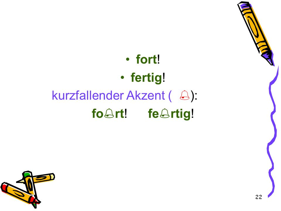 22 fort! fertig! kurzfallender Akzent ( ): fo rt!fe rtig!