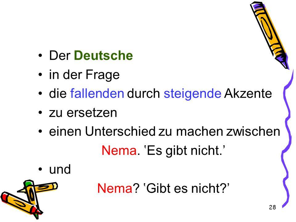 28 Der Deutsche in der Frage die fallenden durch steigende Akzente zu ersetzen einen Unterschied zu machen zwischen Nema. Es gibt nicht. und Nema? Gib
