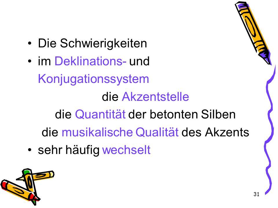 31 Die Schwierigkeiten im Deklinations- und Konjugationssystem die Akzentstelle die Quantität der betonten Silben die musikalische Qualität des Akzent