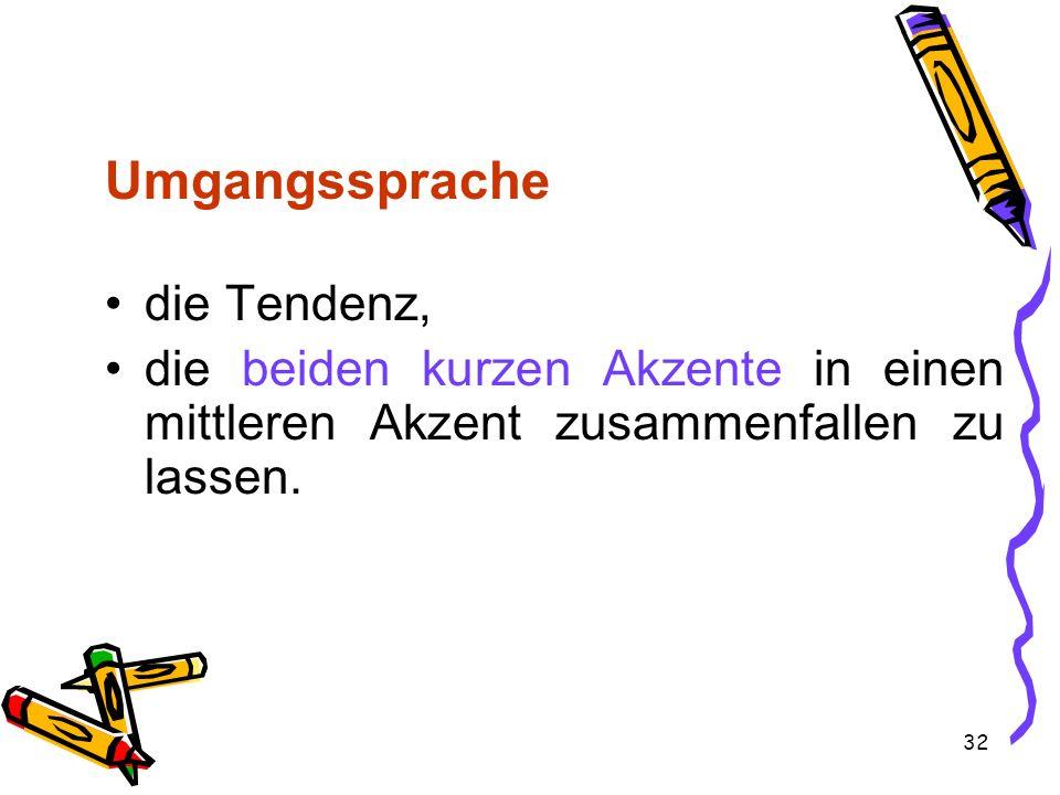 32 Umgangssprache die Tendenz, die beiden kurzen Akzente in einen mittleren Akzent zusammenfallen zu lassen.