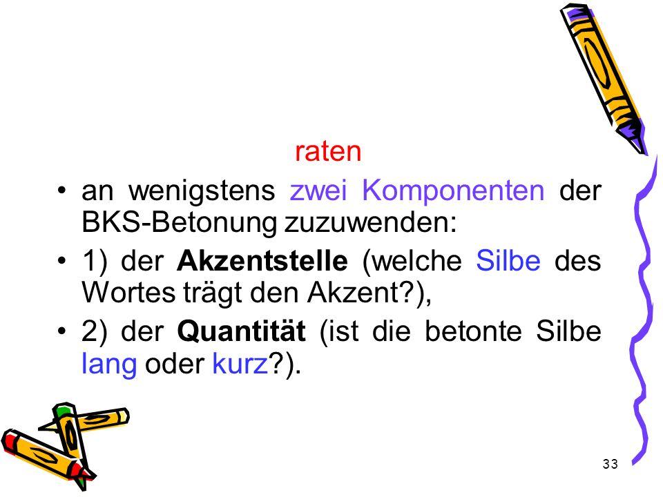 33 raten an wenigstens zwei Komponenten der BKS-Betonung zuzuwenden: 1) der Akzentstelle (welche Silbe des Wortes trägt den Akzent?), 2) der Quantität