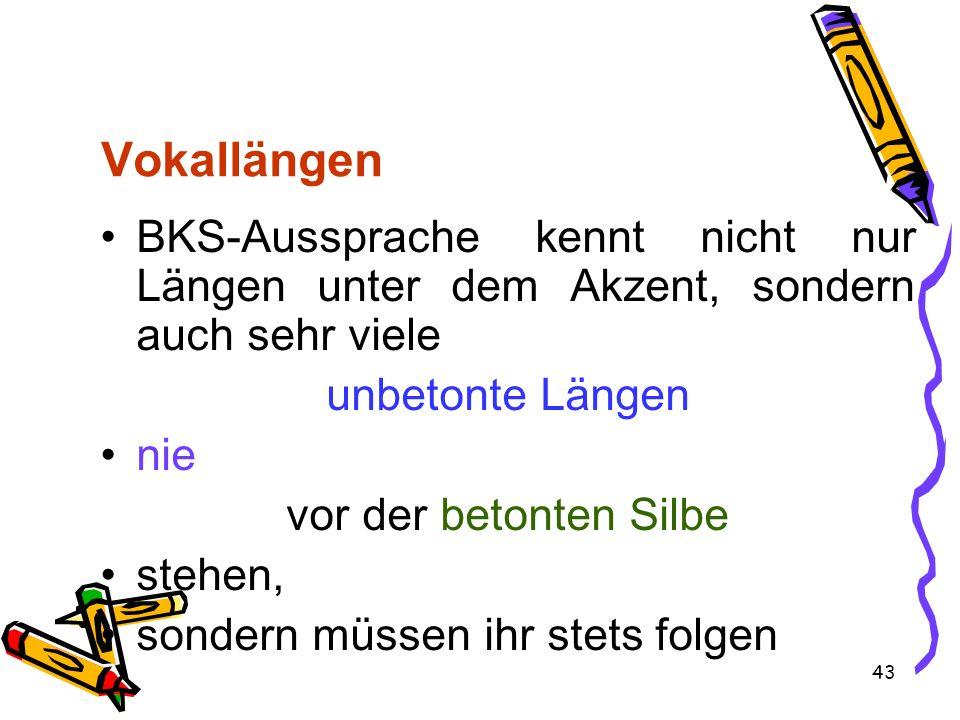 43 Vokallängen BKS-Aussprache kennt nicht nur Längen unter dem Akzent, sondern auch sehr viele unbetonte Längen nie vor der betonten Silbe stehen, son