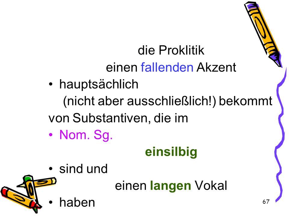 67 die Proklitik einen fallenden Akzent hauptsächlich (nicht aber ausschließlich!) bekommt von Substantiven, die im Nom. Sg. einsilbig sind und einen