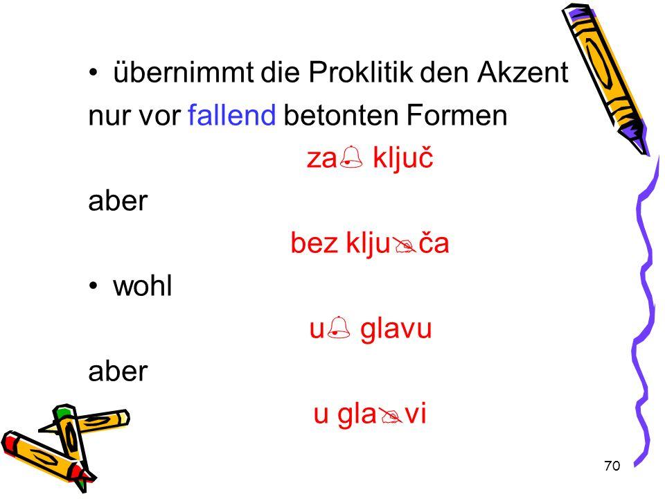 70 übernimmt die Proklitik den Akzent nur vor fallend betonten Formen za ključ aber bez klju ča wohl u glavu aber u gla vi