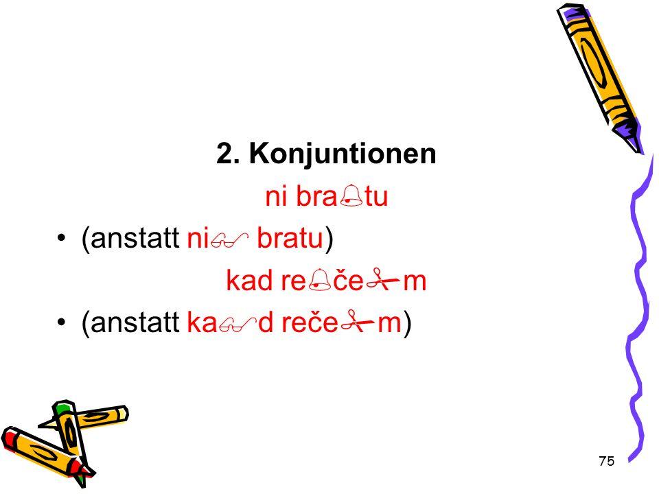 75 2. Konjuntionen ni bra tu (anstatt ni bratu) kad re če m (anstatt ka d reče m)