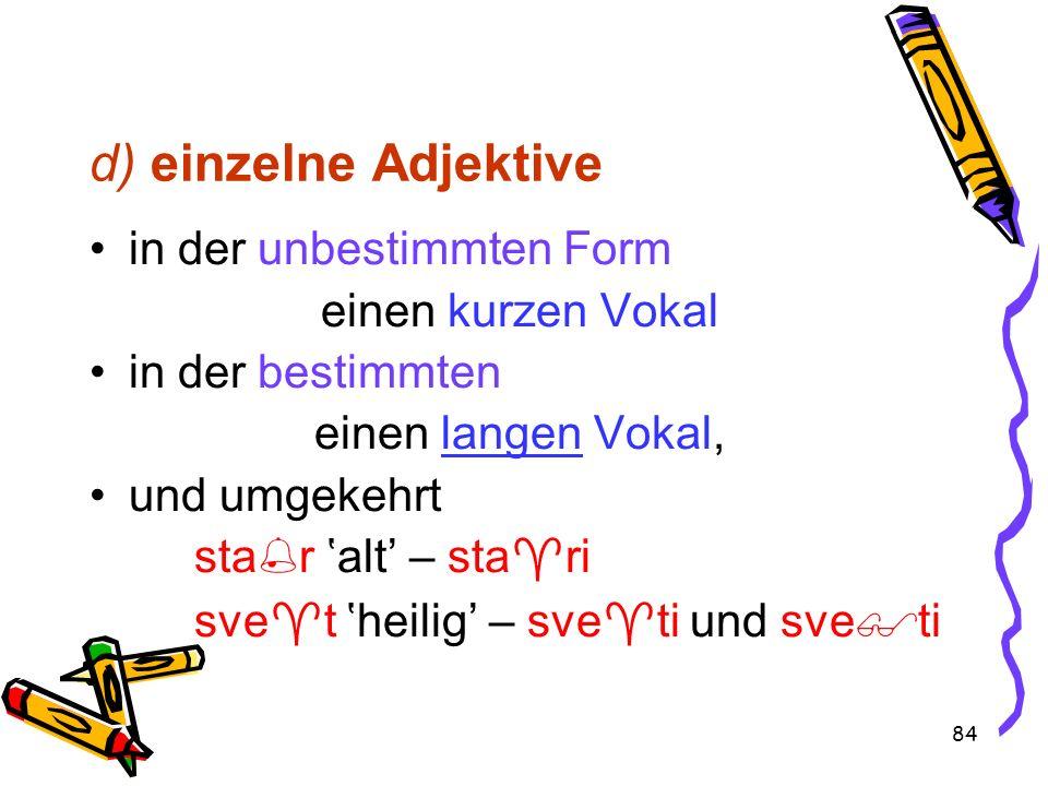 84 d) einzelne Adjektive in der unbestimmten Form einen kurzen Vokal in der bestimmten einen langen Vokal, und umgekehrt sta r alt – sta ri sve t heil