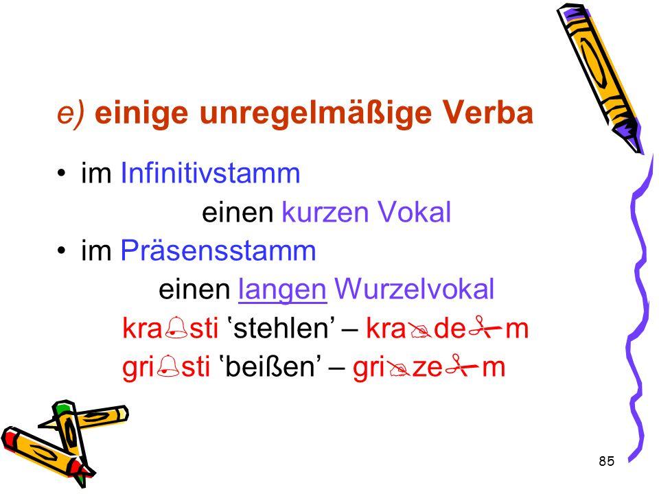 85 e) einige unregelmäßige Verba im Infinitivstamm einen kurzen Vokal im Präsensstamm einen langen Wurzelvokal kra sti stehlen – kra de m gri sti beiß