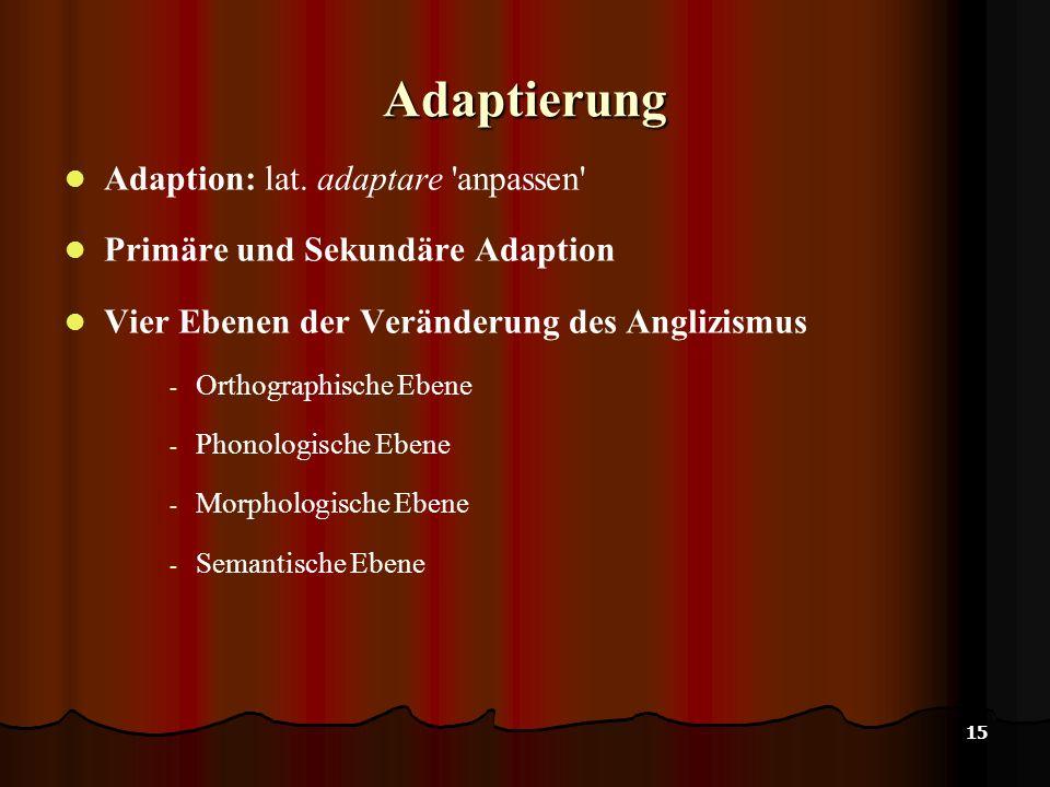 15 Adaptierung Adaption: lat. adaptare 'anpassen' Primäre und Sekundäre Adaption Vier Ebenen der Veränderung des Anglizismus - Orthographische Ebene -