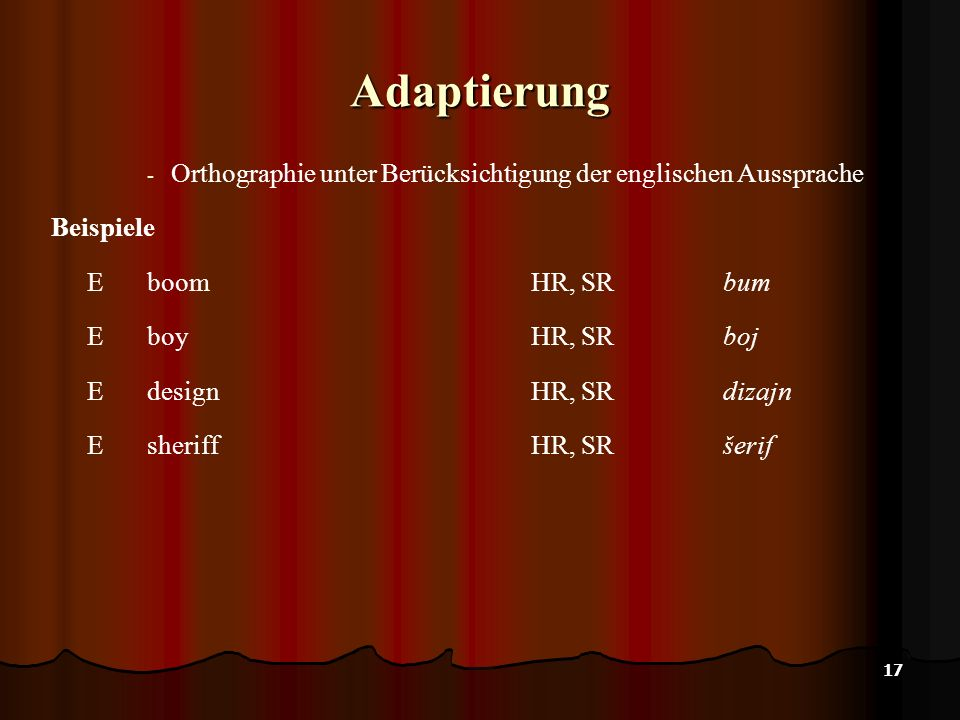 17 Adaptierung - Orthographie unter Berücksichtigung der englischen Aussprache Beispiele E boomHR, SR bum E boyHR, SRboj E designHR, SR dizajn E sheri