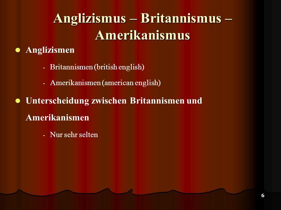 6 Anglizismus – Britannismus – Amerikanismus Anglizismen - Britannismen (british english) - Amerikanismen (american english) Unterscheidung zwischen Britannismen und Amerikanismen - Nur sehr selten