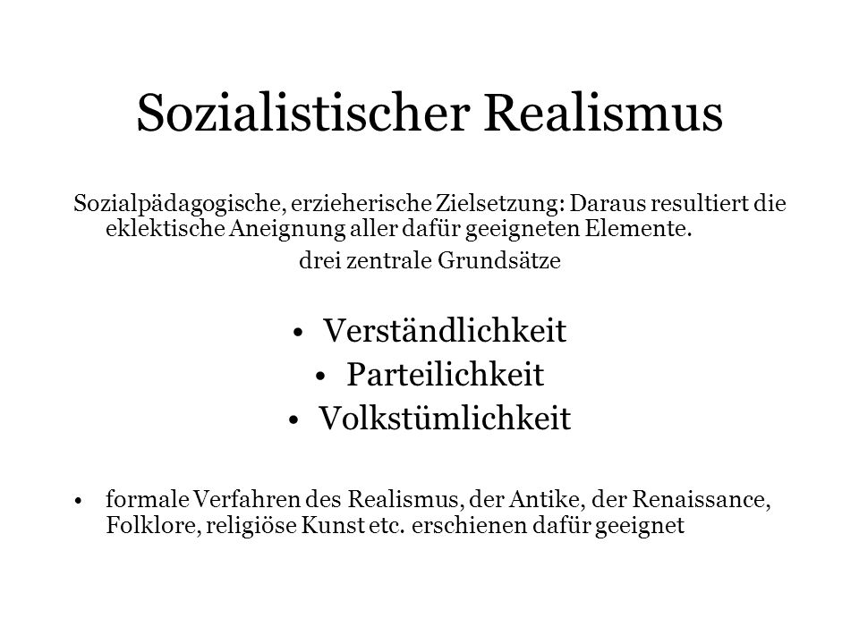 Sozialistischer Realismus Sozialpädagogische, erzieherische Zielsetzung: Daraus resultiert die eklektische Aneignung aller dafür geeigneten Elemente.